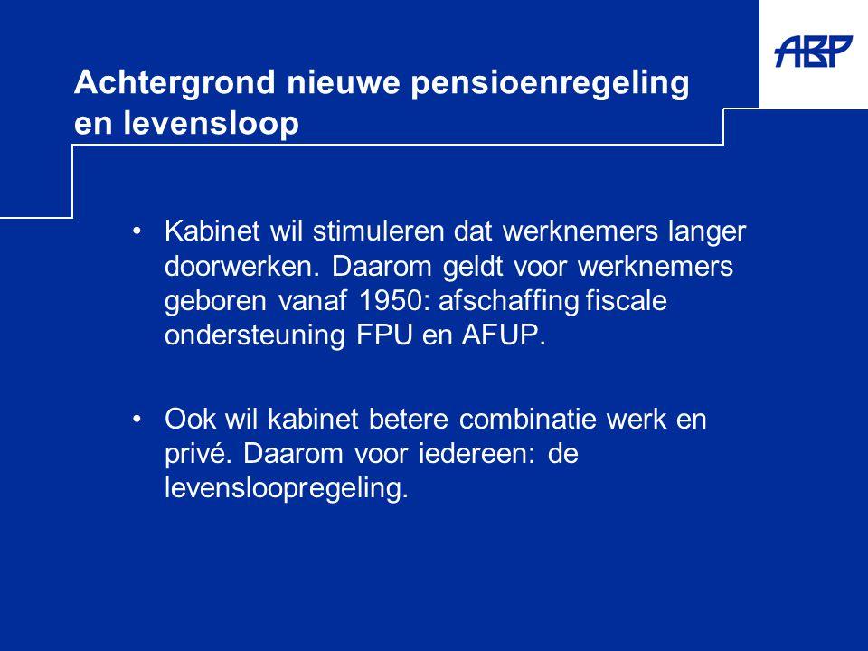Achtergrond nieuwe pensioenregeling en levensloop •Kabinet wil stimuleren dat werknemers langer doorwerken. Daarom geldt voor werknemers geboren vanaf