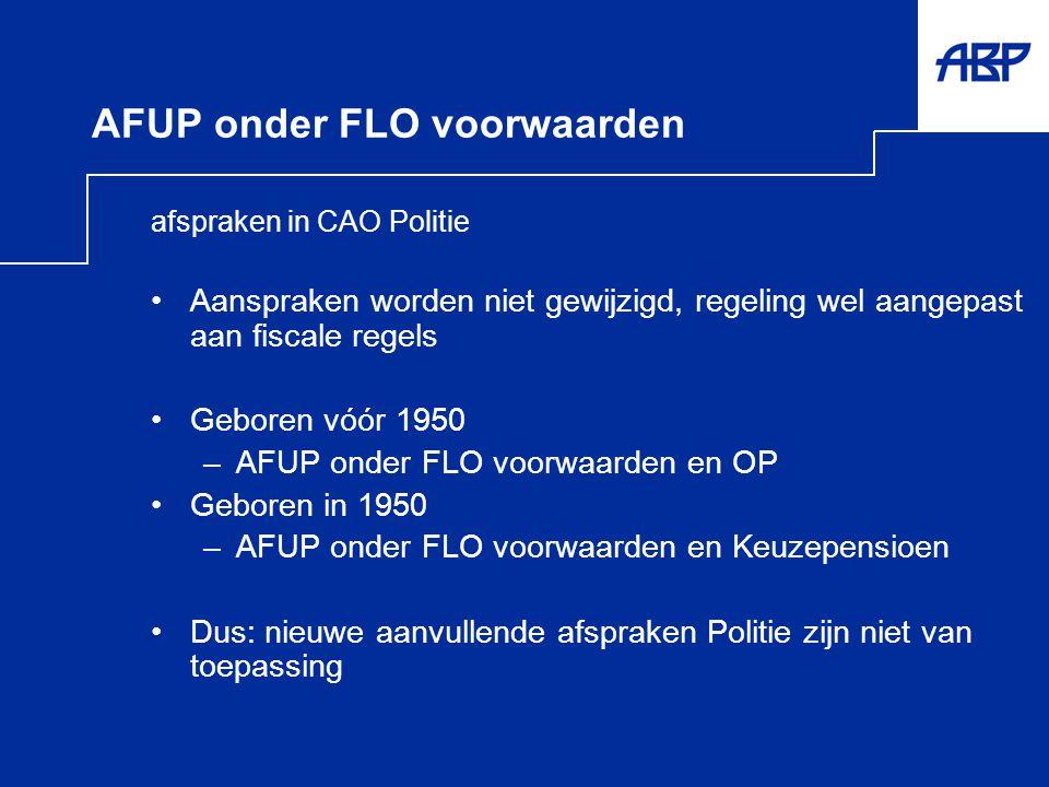 AFUP onder FLO voorwaarden afspraken in CAO Politie •Aanspraken worden niet gewijzigd, regeling wel aangepast aan fiscale regels •Geboren vóór 1950 –A