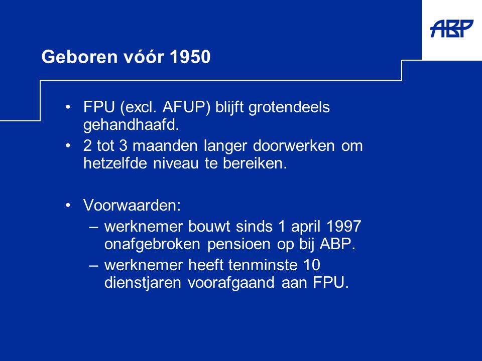 Geboren vóór 1950 •FPU (excl. AFUP) blijft grotendeels gehandhaafd. •2 tot 3 maanden langer doorwerken om hetzelfde niveau te bereiken. •Voorwaarden: