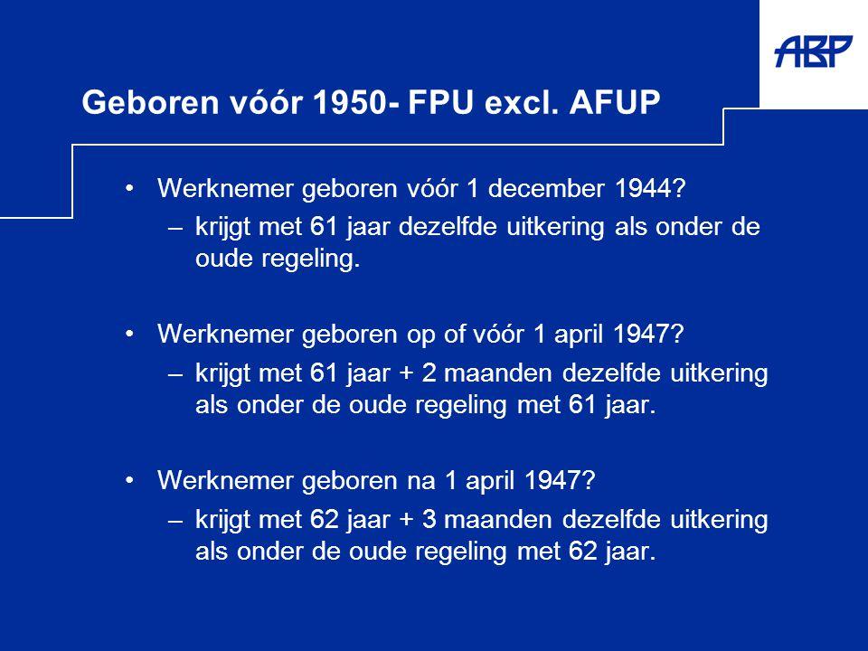 Geboren vóór 1950- FPU excl. AFUP •Werknemer geboren vóór 1 december 1944? –krijgt met 61 jaar dezelfde uitkering als onder de oude regeling. •Werknem
