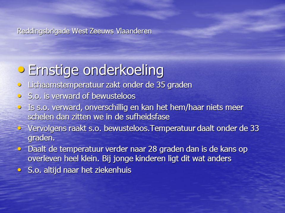 Reddingsbrigade West Zeeuws Vlaanderen • Ernstige onderkoeling • Lichaamstemperatuur zakt onder de 35 graden • S.o. is verward of bewusteloos • Is s.o