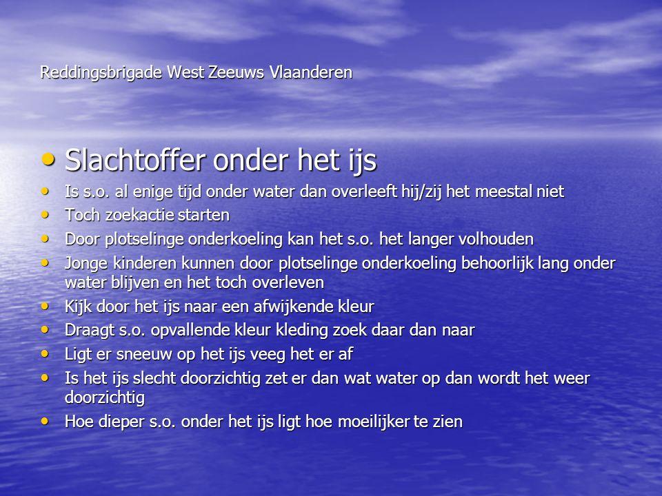 Reddingsbrigade West Zeeuws Vlaanderen • Slachtoffer onder het ijs • Is s.o. al enige tijd onder water dan overleeft hij/zij het meestal niet • Toch z