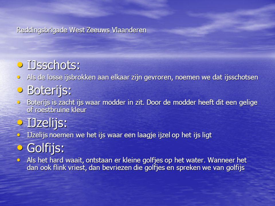 Reddingsbrigade West Zeeuws Vlaanderen • IJsschots: • Als de losse ijsbrokken aan elkaar zijn gevroren, noemen we dat ijsschotsen • Boterijs: • Boteri