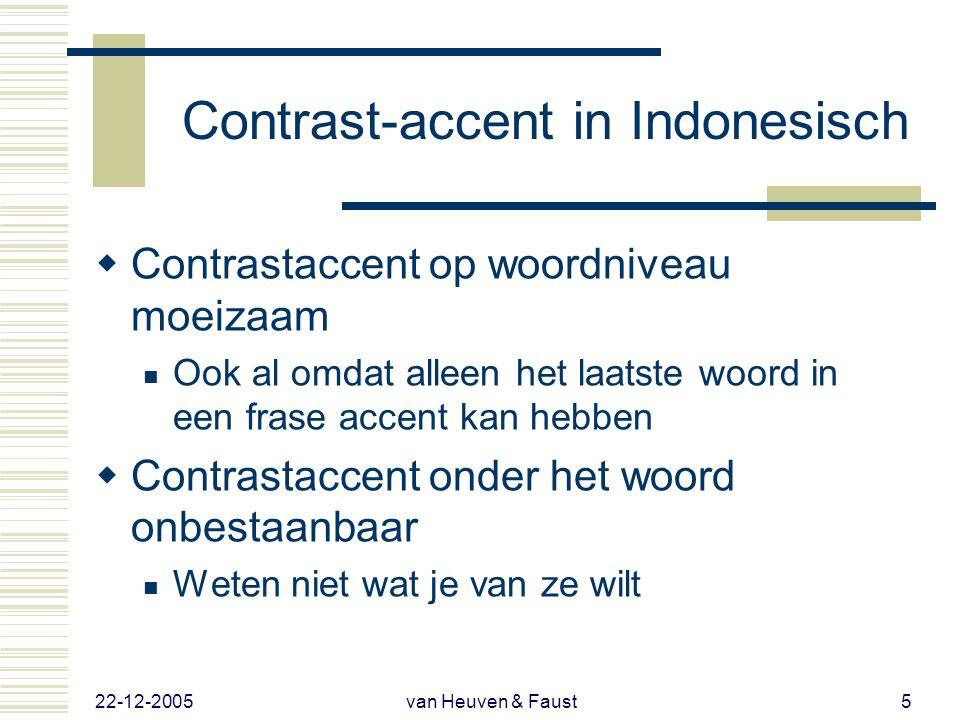 22-12-2005 van Heuven & Faust5 Contrast-accent in Indonesisch  Contrastaccent op woordniveau moeizaam  Ook al omdat alleen het laatste woord in een frase accent kan hebben  Contrastaccent onder het woord onbestaanbaar  Weten niet wat je van ze wilt