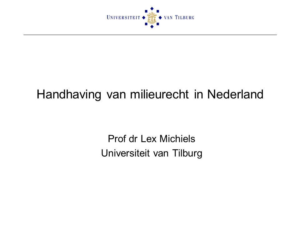 Handhaving van milieurecht in Nederland Prof dr Lex Michiels Universiteit van Tilburg