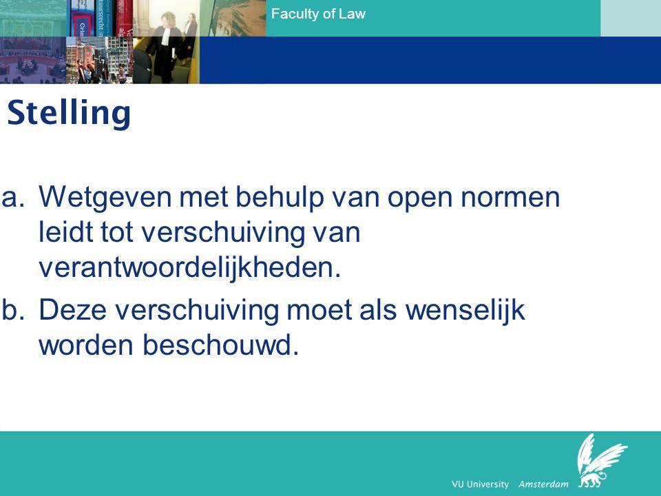 Faculty of Law Stelling a.Wetgeven met behulp van open normen leidt tot verschuiving van verantwoordelijkheden. b.Deze verschuiving moet als wenselijk