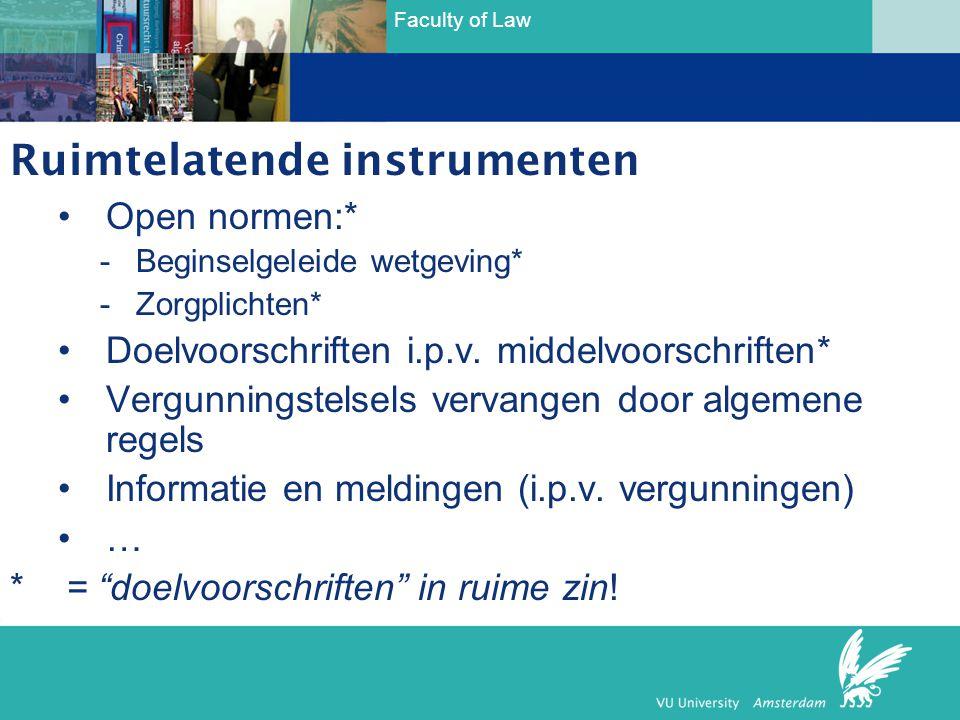 Faculty of Law Ruimtelatende instrumenten •Open normen:* -Beginselgeleide wetgeving* -Zorgplichten* •Doelvoorschriften i.p.v. middelvoorschriften* •Ve