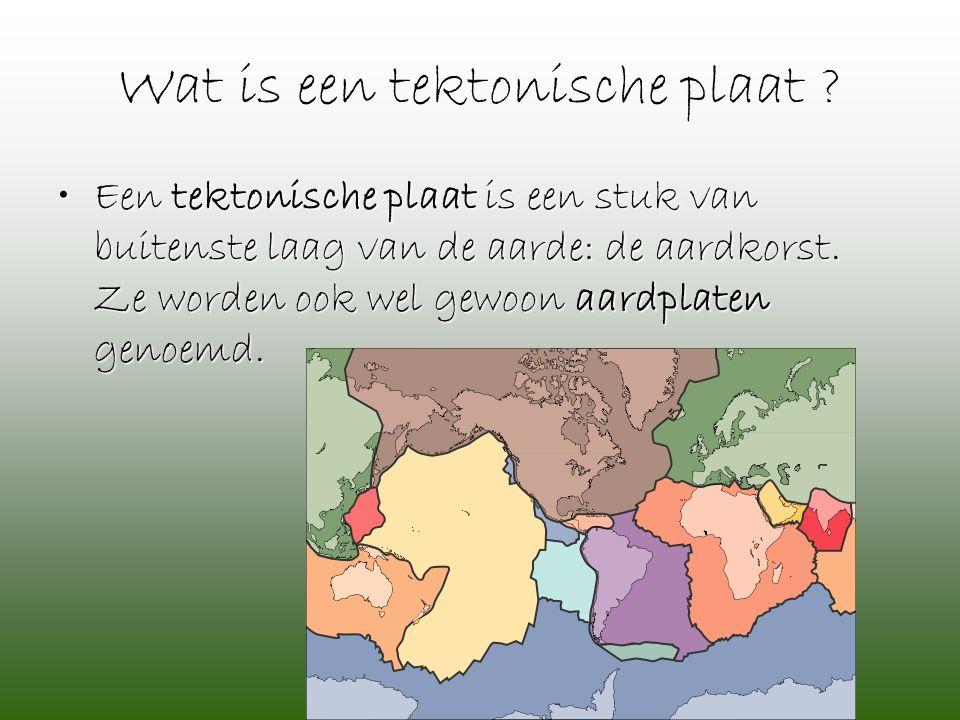 Wat is een tektonische plaat ? •Een tektonische plaat is een stuk van buitenste laag van de aarde: de aardkorst. Ze worden ook wel gewoon aardplaten g