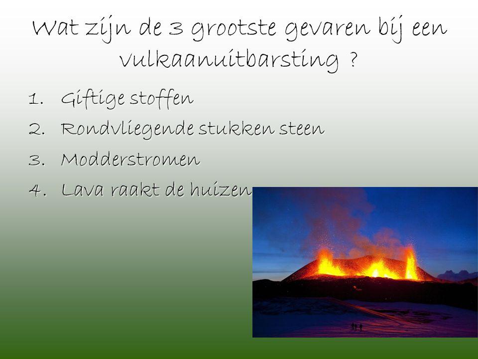 Wat zijn de 3 grootste gevaren bij een vulkaanuitbarsting ? 1.Giftige stoffen 2.Rondvliegende stukken steen 3.Modderstromen 4.Lava raakt de huizen