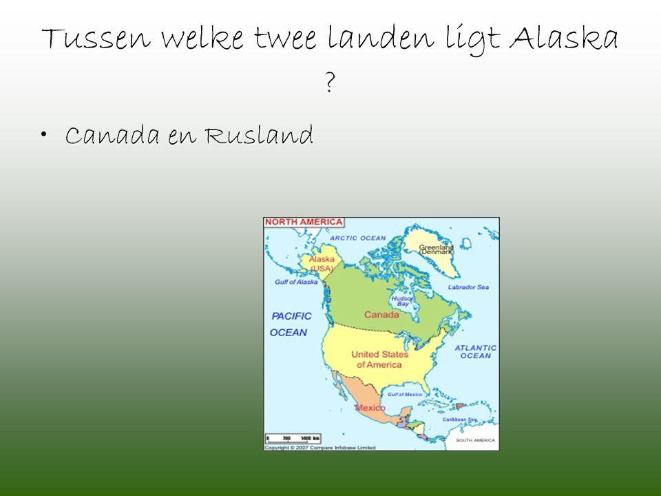 Tussen welke twee landen ligt Alaska ? •Canada en Rusland
