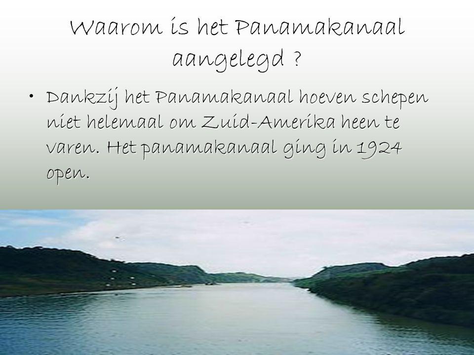 Waarom is het Panamakanaal aangelegd ? •Dankzij het Panamakanaal hoeven schepen niet helemaal om Zuid-Amerika heen te varen. Het panamakanaal ging in