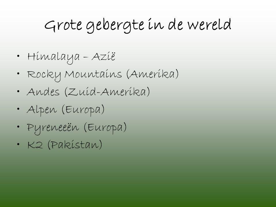 Grote gebergte in de wereld •Himalaya – Azië •Rocky Mountains (Amerika) •Andes (Zuid-Amerika) •Alpen (Europa) •Pyreneeën (Europa) •K2 (Pakistan)