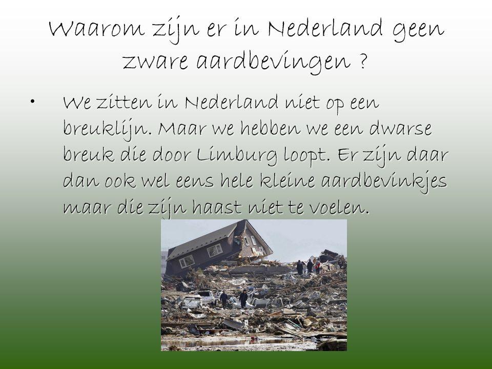 Waarom zijn er in Nederland geen zware aardbevingen ? •We zitten in Nederland niet op een breuklijn. Maar we hebben we een dwarse breuk die door Limbu