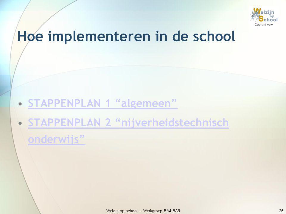 """Welzijn-op-school - Werkgroep BA4-BA526 Hoe implementeren in de school •STAPPENPLAN 1 """"algemeen""""STAPPENPLAN 1 """"algemeen"""" •STAPPENPLAN 2 """"nijverheidste"""