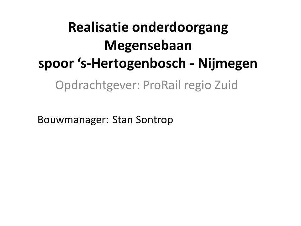 Realisatie onderdoorgang Megensebaan spoor 's-Hertogenbosch - Nijmegen Opdrachtgever: ProRail regio Zuid Bouwmanager: Stan Sontrop