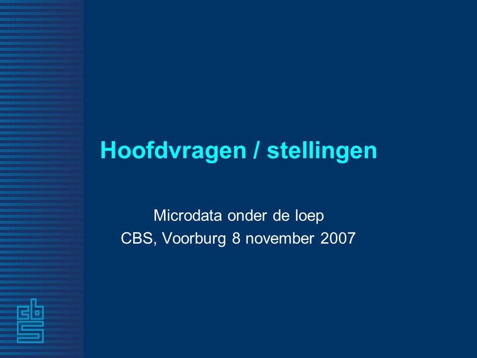Hoofdvragen / stellingen Microdata onder de loep CBS, Voorburg 8 november 2007