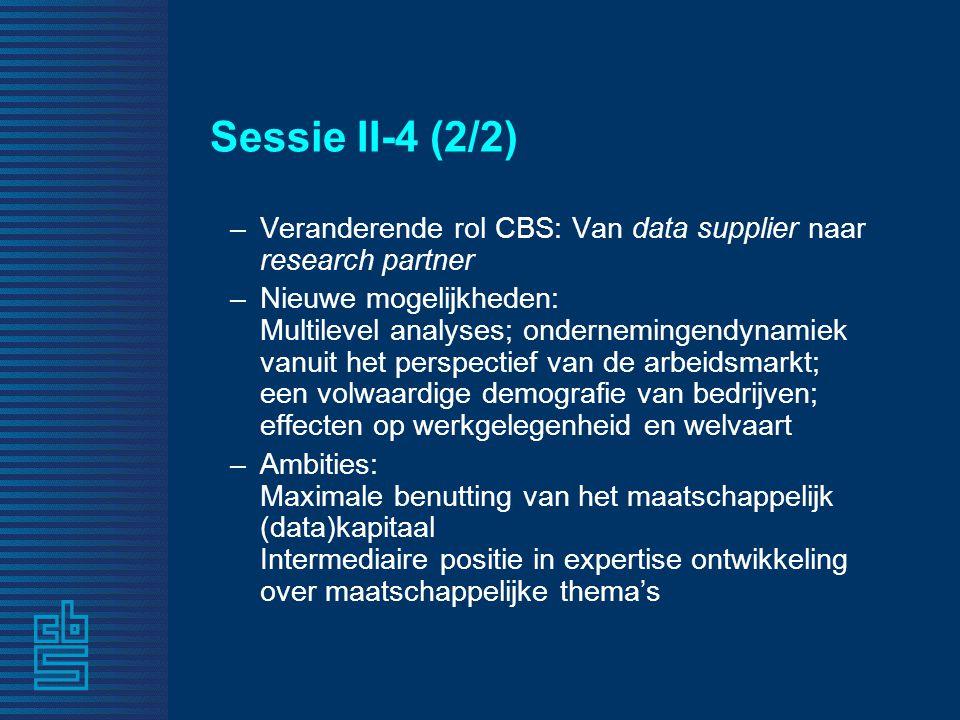 Sessie II-4 (2/2) –Veranderende rol CBS: Van data supplier naar research partner –Nieuwe mogelijkheden: Multilevel analyses; ondernemingendynamiek vanuit het perspectief van de arbeidsmarkt; een volwaardige demografie van bedrijven; effecten op werkgelegenheid en welvaart –Ambities: Maximale benutting van het maatschappelijk (data)kapitaal Intermediaire positie in expertise ontwikkeling over maatschappelijke thema's