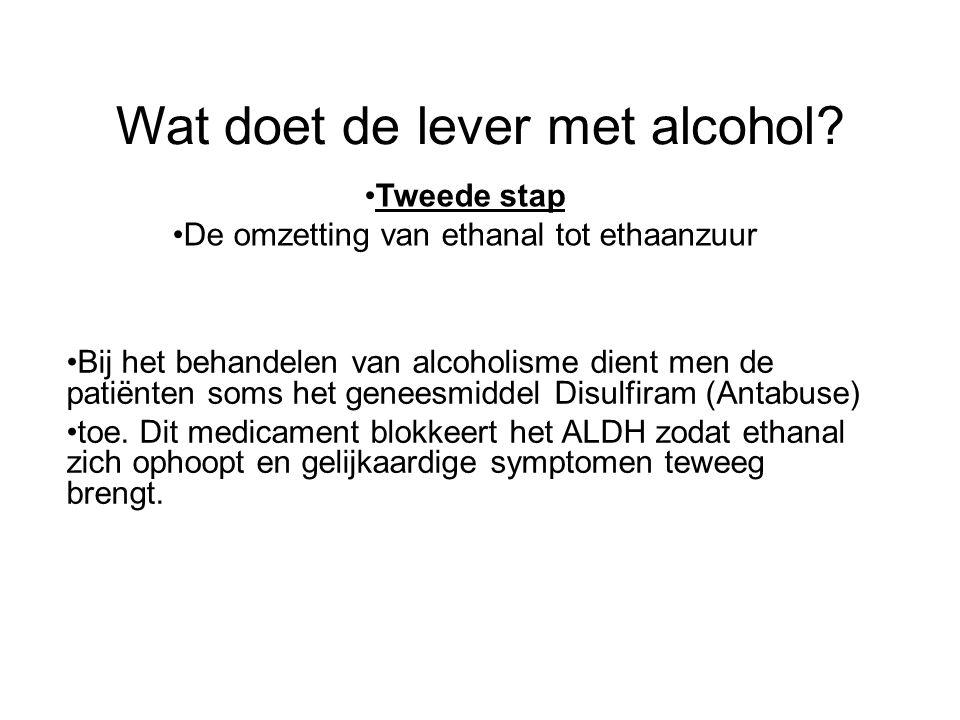 Wat doet de lever met alcohol? •Tweede stap •De omzetting van ethanal tot ethaanzuur •Bij het behandelen van alcoholisme dient men de patiënten soms h