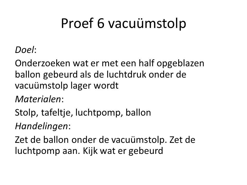 Proef 6 vacuümstolp Doel: Onderzoeken wat er met een half opgeblazen ballon gebeurd als de luchtdruk onder de vacuümstolp lager wordt Materialen: Stol
