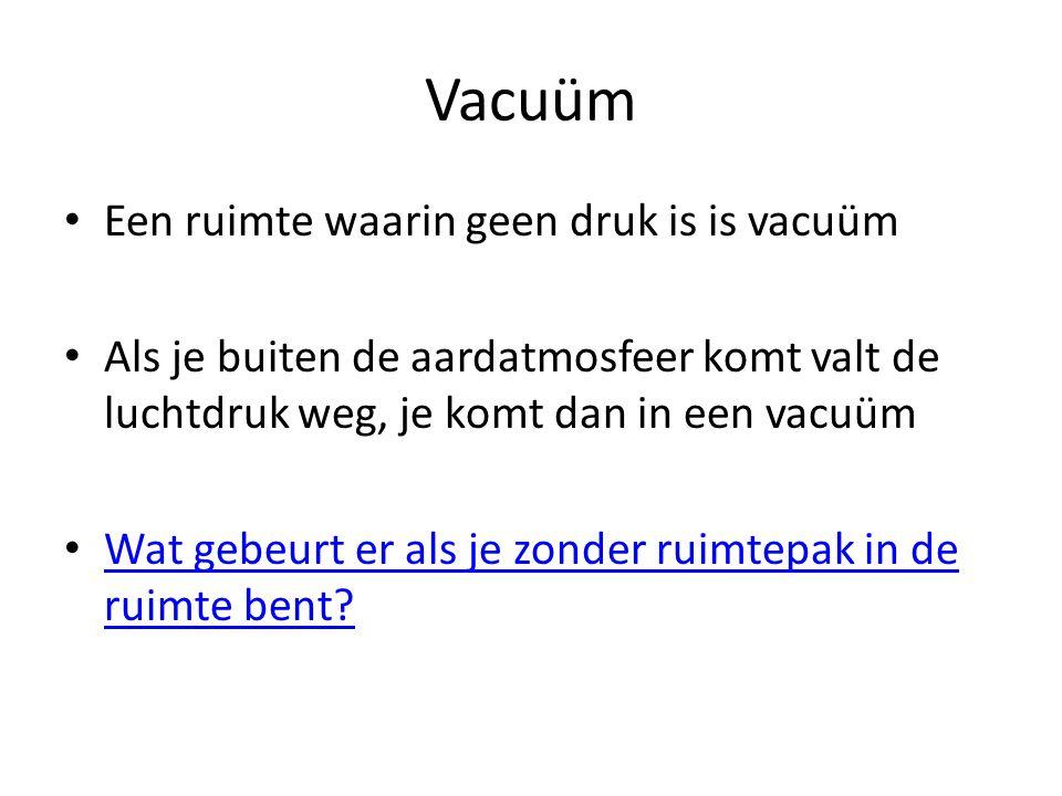 Vacuüm • Een ruimte waarin geen druk is is vacuüm • Als je buiten de aardatmosfeer komt valt de luchtdruk weg, je komt dan in een vacuüm • Wat gebeurt