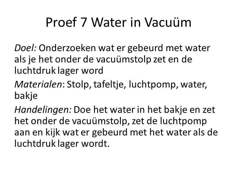 Proef 7 Water in Vacuüm Doel: Onderzoeken wat er gebeurd met water als je het onder de vacuümstolp zet en de luchtdruk lager word Materialen: Stolp, t