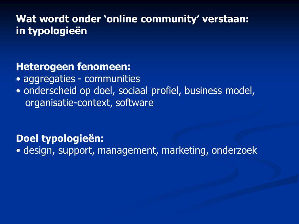 Wat wordt onder 'online community' verstaan: in typologieën Heterogeen fenomeen: • aggregaties - communities • onderscheid op doel, sociaal profiel, b