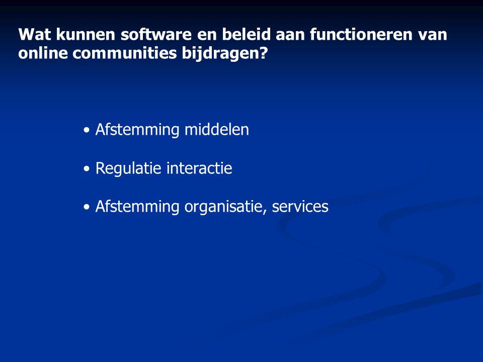 Wat kunnen software en beleid aan functioneren van online communities bijdragen? • Afstemming middelen • Regulatie interactie • Afstemming organisatie