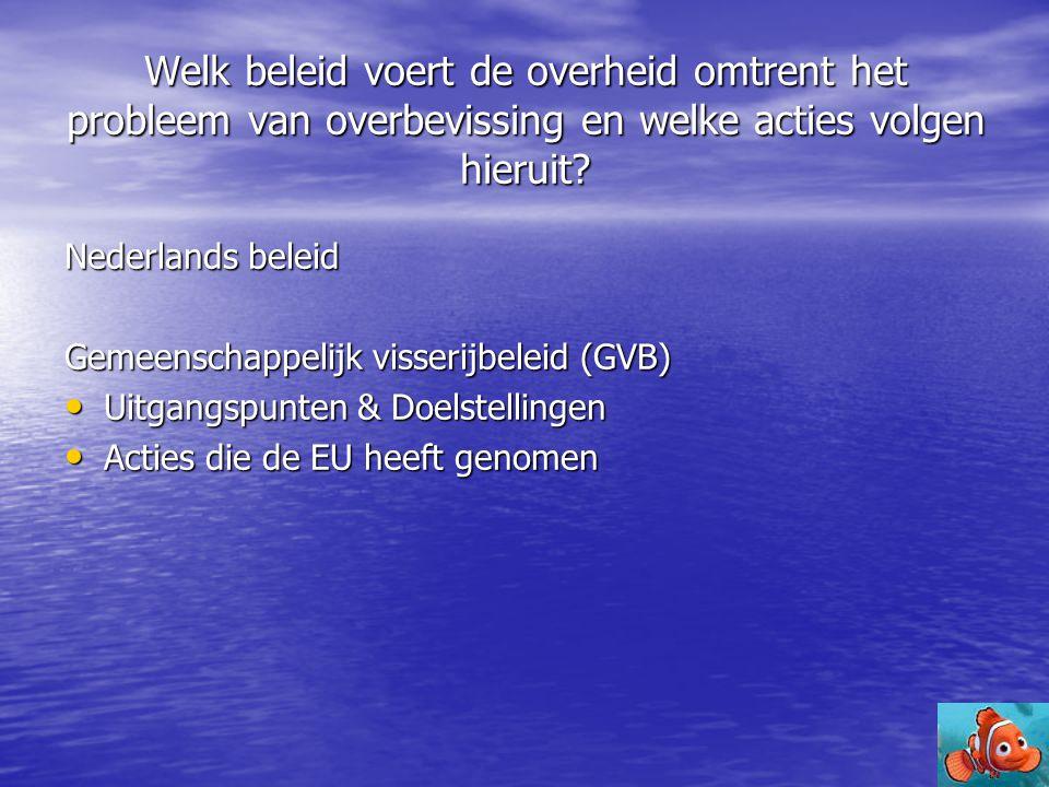 Welk beleid voert de overheid omtrent het probleem van overbevissing en welke acties volgen hieruit? Nederlands beleid Gemeenschappelijk visserijbelei
