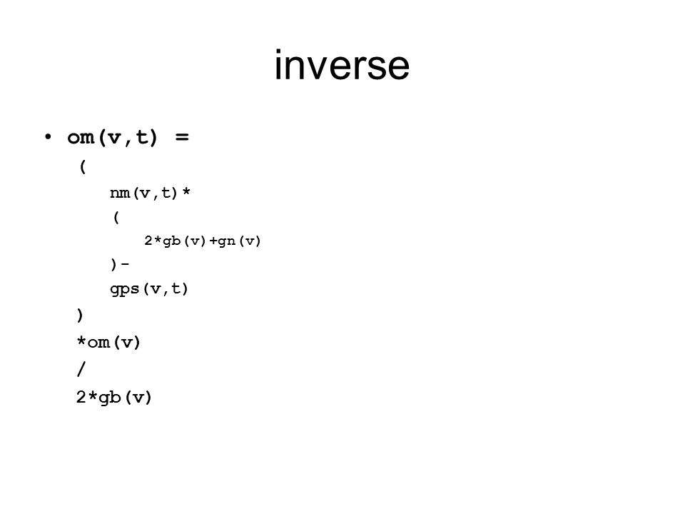 inverse •om(v,t) = ( nm(v,t)* ( 2*gb(v)+gn(v) )- gps(v,t) ) *om(v) / 2*gb(v)