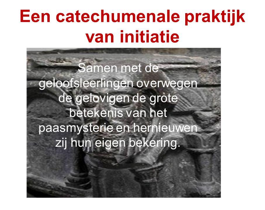 Een catechumenale praktijk van initiatie Samen met de geloofsleerlingen overwegen de gelovigen de grote betekenis van het paasmysterie en hernieuwen zij hun eigen bekering.