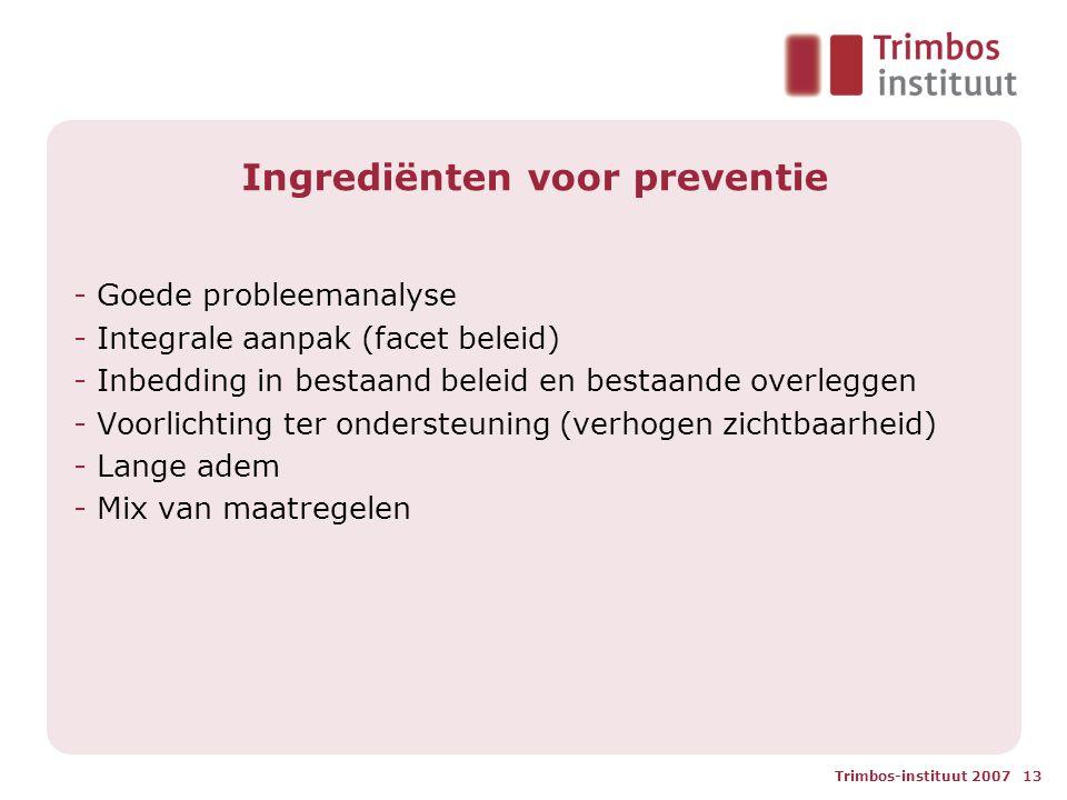 Trimbos-instituut 2007 13 Ingrediënten voor preventie - Goede probleemanalyse - Integrale aanpak (facet beleid) - Inbedding in bestaand beleid en bestaande overleggen - Voorlichting ter ondersteuning (verhogen zichtbaarheid) - Lange adem - Mix van maatregelen