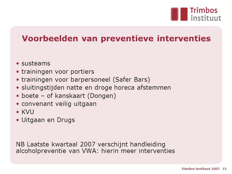 Trimbos-instituut 2007 15 Voorbeelden van preventieve interventies • susteams • trainingen voor portiers • trainingen voor barpersoneel (Safer Bars) •