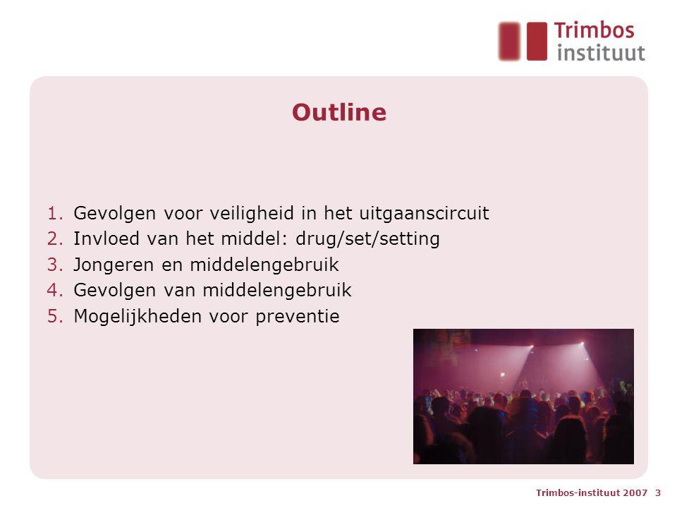 Trimbos-instituut 2007 3 Outline 1.Gevolgen voor veiligheid in het uitgaanscircuit 2.Invloed van het middel: drug/set/setting 3.Jongeren en middelengebruik 4.Gevolgen van middelengebruik 5.Mogelijkheden voor preventie