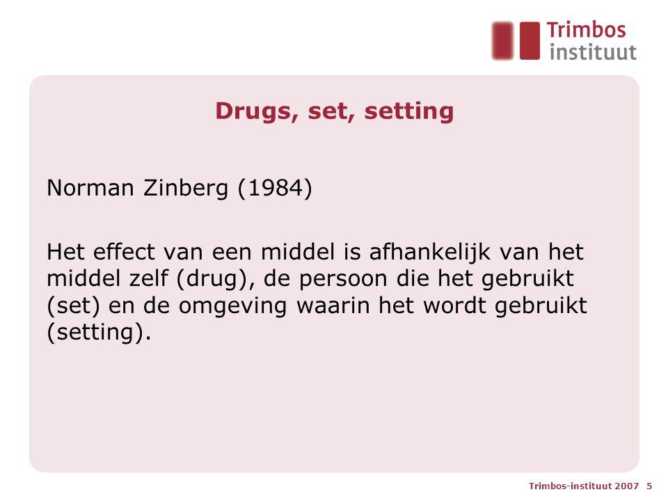 Trimbos-instituut 2007 5 Drugs, set, setting Norman Zinberg (1984) Het effect van een middel is afhankelijk van het middel zelf (drug), de persoon die het gebruikt (set) en de omgeving waarin het wordt gebruikt (setting).