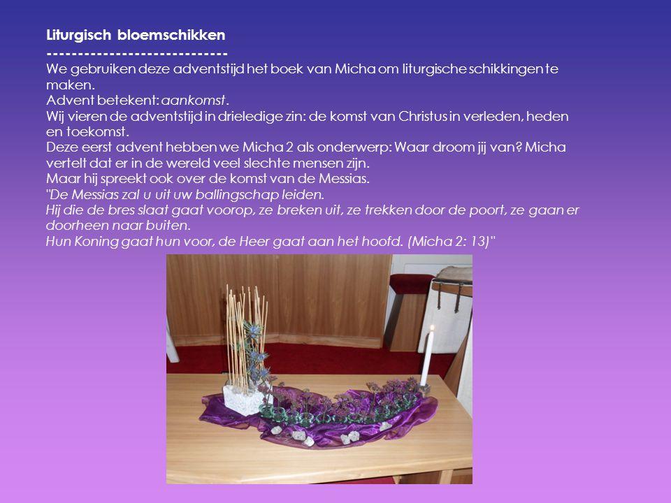 Liturgisch bloemschikken ----------------------------- We gebruiken deze adventstijd het boek van Micha om liturgische schikkingen te maken. Advent be