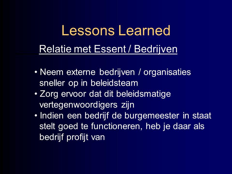 Lessons Learned Relatie met Essent / Bedrijven • Neem externe bedrijven / organisaties sneller op in beleidsteam • Zorg ervoor dat dit beleidsmatige v