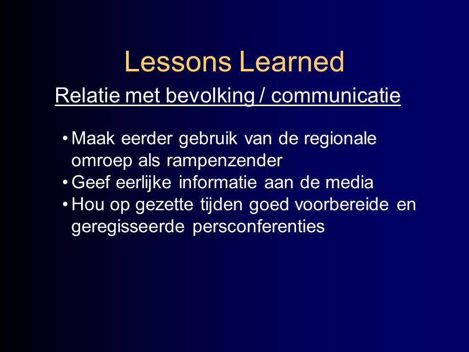 Lessons Learned Relatie met bevolking / communicatie •Maak eerder gebruik van de regionale omroep als rampenzender •Geef eerlijke informatie aan de me
