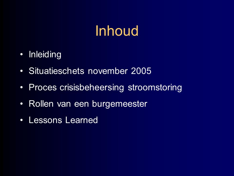 Inhoud •Inleiding •Situatieschets november 2005 •Proces crisisbeheersing stroomstoring •Rollen van een burgemeester •Lessons Learned