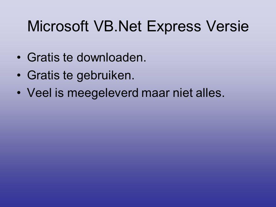 Microsoft VB.Net Express Versie •Gratis te downloaden. •Gratis te gebruiken. •Veel is meegeleverd maar niet alles.