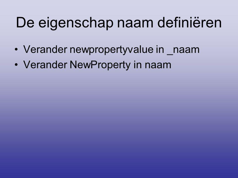 De eigenschap naam definiëren •Verander newpropertyvalue in _naam •Verander NewProperty in naam