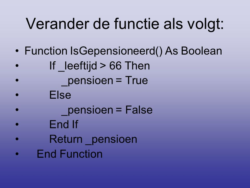 Verander de functie als volgt: •Function IsGepensioneerd() As Boolean • If _leeftijd > 66 Then • _pensioen = True • Else • _pensioen = False • End If • Return _pensioen • End Function