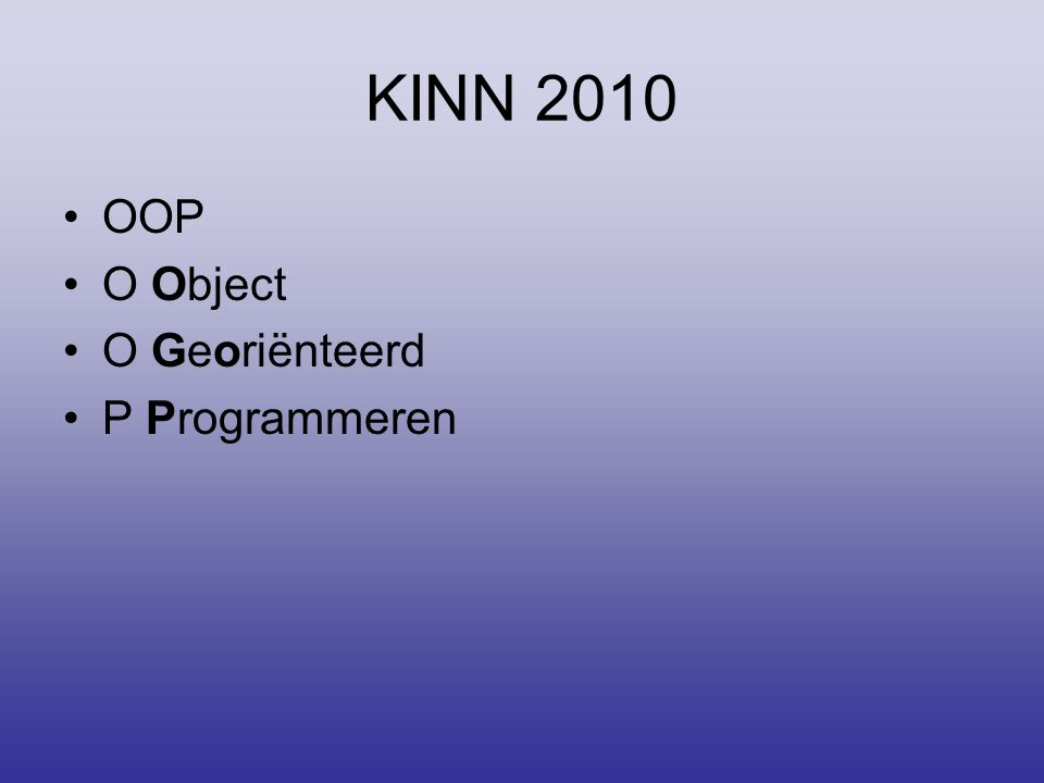 KINN 2010 •OOP •O Object •O Georiënteerd •P Programmeren