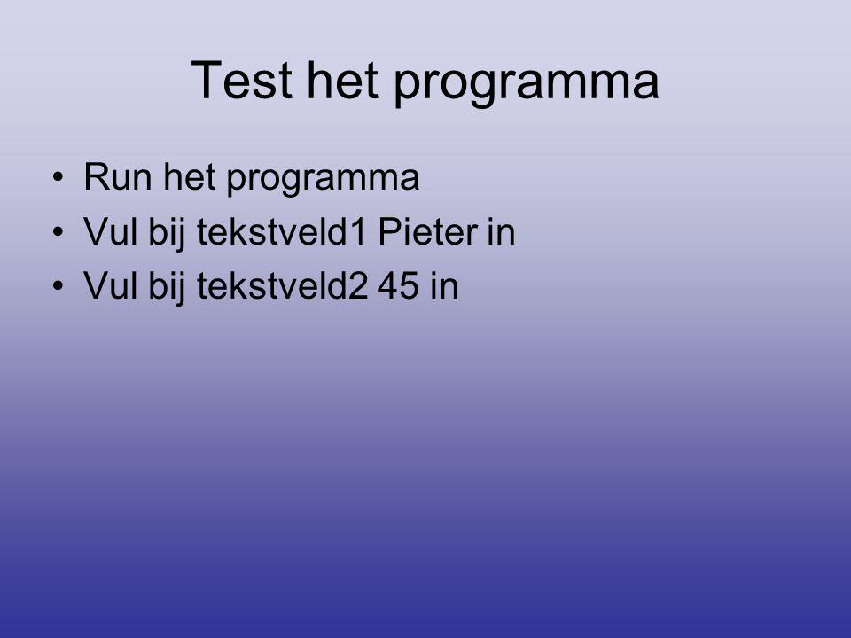 Test het programma •Run het programma •Vul bij tekstveld1 Pieter in •Vul bij tekstveld2 45 in
