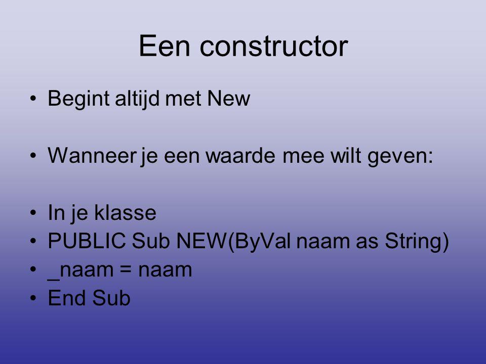 Een constructor •Begint altijd met New •Wanneer je een waarde mee wilt geven: •In je klasse •PUBLIC Sub NEW(ByVal naam as String) •_naam = naam •End S