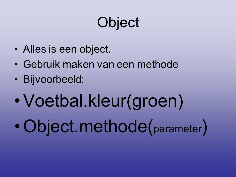 Object •Alles is een object. •Gebruik maken van een methode •Bijvoorbeeld: •Voetbal.kleur(groen) •Object.methode( parameter )