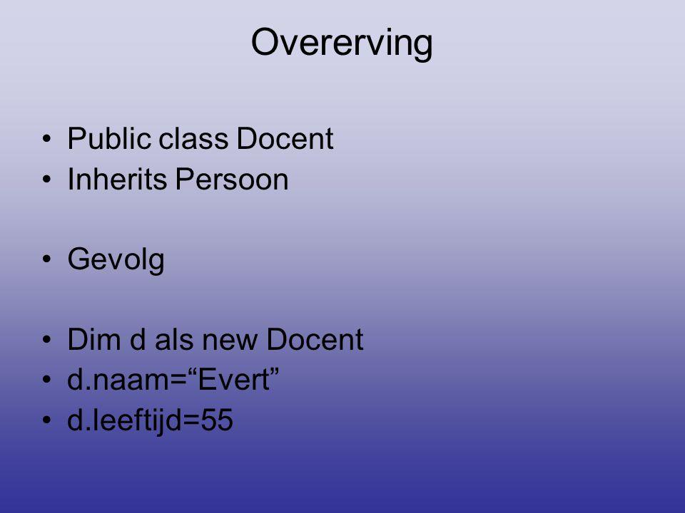 """Overerving •Public class Docent •Inherits Persoon •Gevolg •Dim d als new Docent •d.naam=""""Evert"""" •d.leeftijd=55"""