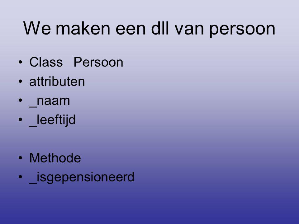 We maken een dll van persoon •Class Persoon •attributen •_naam •_leeftijd •Methode •_isgepensioneerd