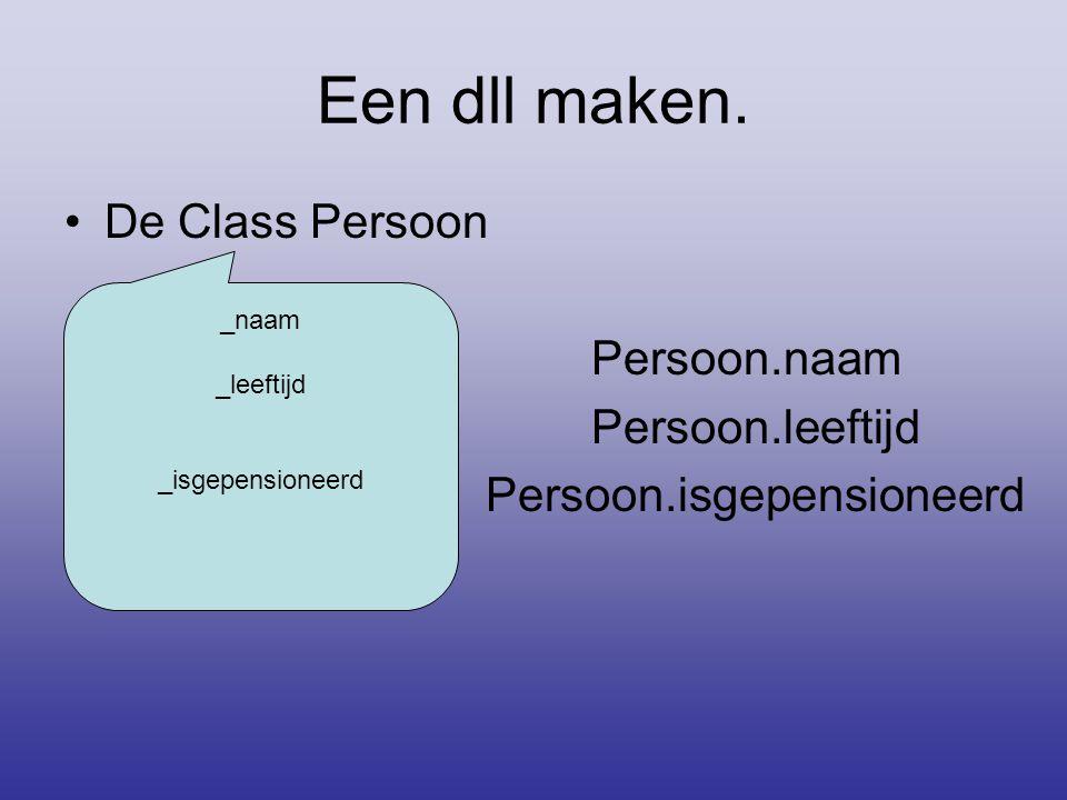 Een dll maken. •De Class Persoon • Persoon.naam • Persoon.leeftijd • Persoon.isgepensioneerd _naam _leeftijd _isgepensioneerd