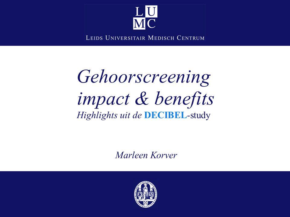 Gehoorscreening impact & benefits Highlights uit de DECIBEL-study Marleen Korver