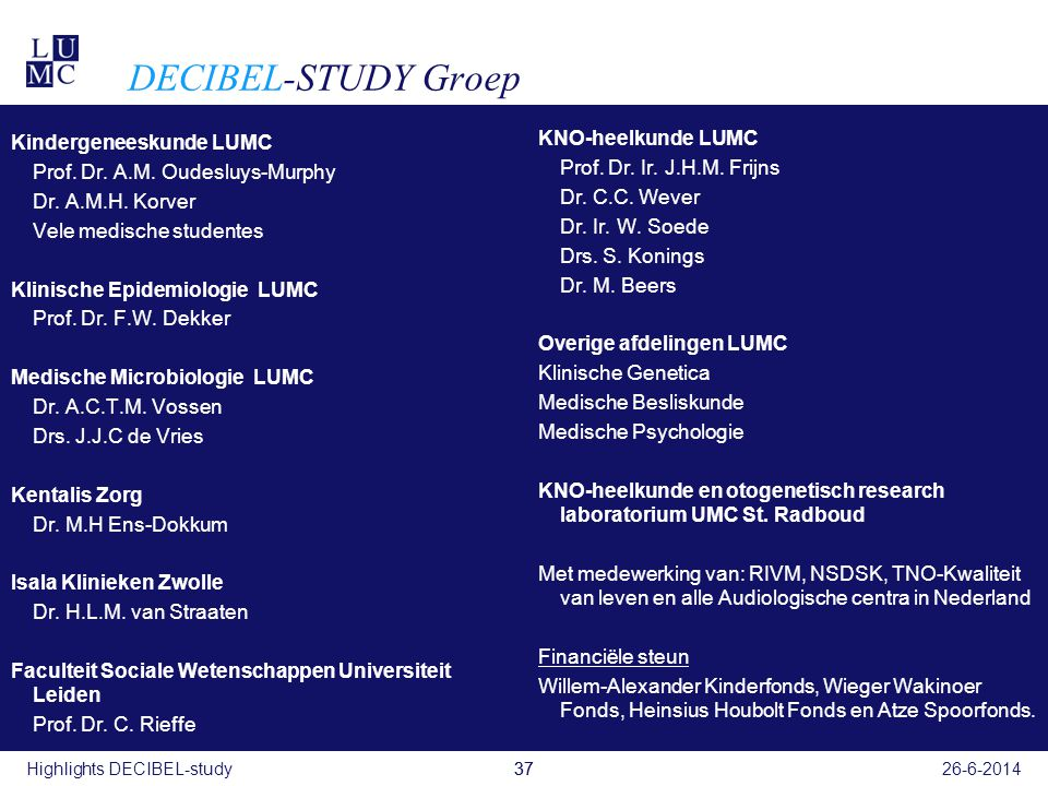 37 DECIBEL-STUDY Groep Kindergeneeskunde LUMC Prof. Dr. A.M. Oudesluys-Murphy Dr. A.M.H. Korver Vele medische studentes Klinische Epidemiologie LUMC P
